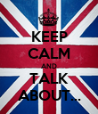KEEP CALM AND TALK ABOUT... - Personalised Poster large