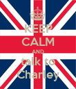 KEEP CALM AND talk to Charley - Personalised Poster large