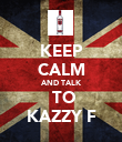 KEEP CALM AND TALK  TO KAZZY F - Personalised Poster large
