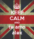 KEEP CALM AND te amo alex - Personalised Poster large