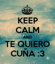 KEEP CALM AND TE QUIERO CUÑA :3 - Personalised Poster large
