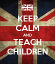 KEEP CALM AND TEACH CHILDREN - Personalised Poster large