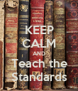 KEEP CALM AND Teach the Standards - Personalised Poster large