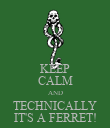 KEEP CALM AND TECHNICALLY IT'S A FERRET! - Personalised Poster large