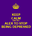 KEEP CALM AND TELL ALEX TO STOP BEING DEPRESSED - Personalised Poster large