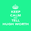 KEEP CALM AND TELL HUGH WORTH - Personalised Poster large