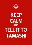 KEEP CALM AND TELL IT TO TAMASHI - Personalised Poster large