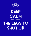 KEEP CALM AND TELL THE LEGS TO SHUT UP - Personalised Poster large