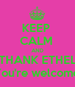 KEEP  CALM  AND THANK ETHEL You're welcome! - Personalised Poster large