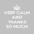 KEEP CALM AND  THANKS SO MUCH! - Personalised Poster large