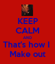 KEEP CALM AND That's how I  Make out - Personalised Poster large