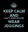 KEEP CALM AND THAT'S RIGHT BITCHES WEAR JEGGINGS - Personalised Poster large