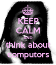 KEEP CALM AND think about computors - Personalised Poster large