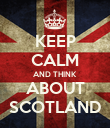 KEEP CALM AND THINK ABOUT SCOTLAND - Personalised Poster large