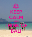 KEEP CALM AND THINK OF BALI - Personalised Poster large