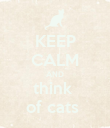 KEEP CALM AND think  of cats  - Personalised Poster large