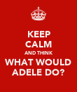 KEEP CALM AND THINK WHAT WOULD ADELE DO? - Personalised Poster large