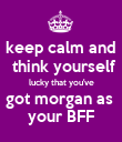 keep calm and  think yourself lucky that you've got morgan as  your BFF - Personalised Poster large
