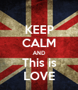 KEEP CALM AND This is LOVE - Personalised Poster large