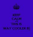 KEEP CALM AND THIS IS WAY COOLER B) - Personalised Poster large