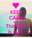 KEEP CALM AND This love is ours. - Personalised Poster large