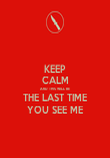 KEEP CALM AND THIS WILL BE THE LAST TIME YOU SEE ME - Personalised Poster large