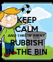 KEEP CALM AND THROW AWAY RUBBISH IN THE BIN - Personalised Poster large