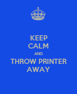 KEEP CALM AND THROW PRINTER AWAY - Personalised Poster large