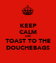 KEEP CALM AND TOAST TO THE DOUCHEBAGS - Personalised Poster large