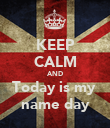 KEEP CALM AND Today is my  name day - Personalised Poster large