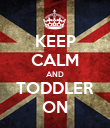 KEEP CALM AND TODDLER ON - Personalised Poster large