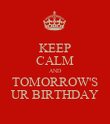 KEEP CALM AND TOMORROW'S UR BIRTHDAY - Personalised Poster large