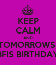 KEEP CALM AND TOMORROWS  BFIS BIRTHDAY - Personalised Poster large