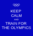 KEEP  CALM AND  TRAIN FOR  THE OLYMPICS - Personalised Poster small