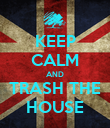KEEP CALM AND TRASH THE HOUSE - Personalised Poster large
