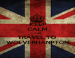 KEEP CALM AND TRAVEL TO  WOLVERHANPTON - Personalised Poster large