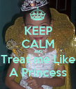 KEEP CALM AND Treat me Like A Princess - Personalised Poster large