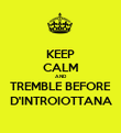 KEEP CALM AND TREMBLE BEFORE D'INTROIOTTANA - Personalised Poster large