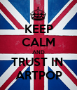 KEEP CALM AND TRUST IN  ARTPOP - Personalised Poster large