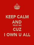 KEEP CALM AND TRUST ME CUZ I OWN U ALL - Personalised Poster large