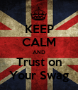 KEEP CALM AND Trust on Your Swag - Personalised Poster large