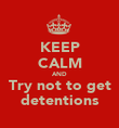 KEEP CALM AND Try not to get detentions - Personalised Poster large