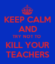 KEEP CALM AND TRY NOT TO  KILL YOUR TEACHERS - Personalised Poster large