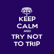KEEP CALM AND TRY NOT TO TRIP - Personalised Poster large