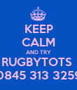 KEEP CALM AND TRY RUGBYTOTS  0845 313 3259 - Personalised Poster large