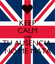 KEEP CALM AND TU AUSENCIA  NO ME MATA - Personalised Poster large
