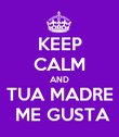 KEEP CALM AND TUA MADRE  ME GUSTA - Personalised Poster large