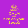 KEEP CALM AND turn on your SWAG - Personalised Poster large