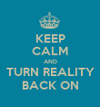 KEEP CALM AND TURN REALITY BACK ON - Personalised Poster large