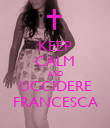 KEEP CALM AND UCCIDERE FRANCESCA - Personalised Poster large